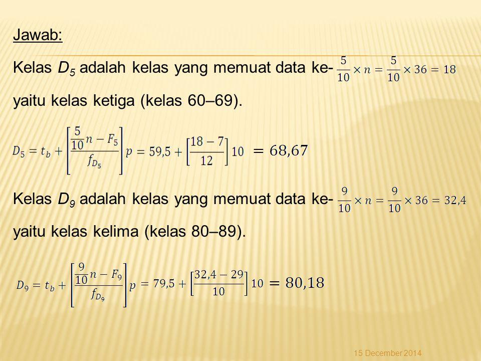 Jawab: Kelas D 5 adalah kelas yang memuat data ke- yaitu kelas ketiga (kelas 60–69). Kelas D 9 adalah kelas yang memuat data ke- yaitu kelas kelima (k