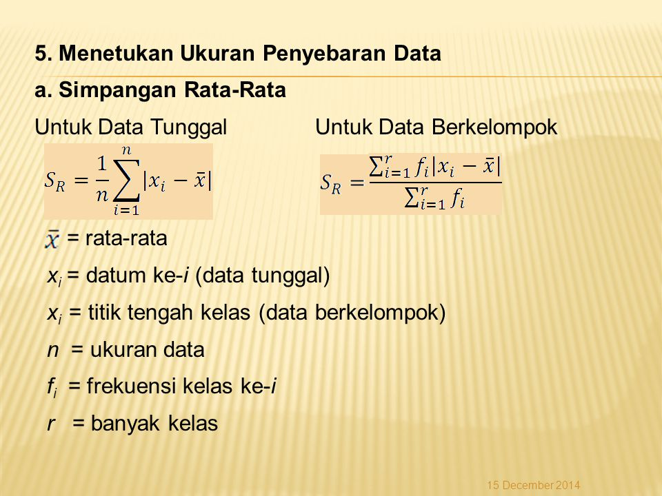5. Menetukan Ukuran Penyebaran Data a. Simpangan Rata-Rata Untuk Data Tunggal Untuk Data Berkelompok = rata-rata x i = datum ke-i (data tunggal) x i =