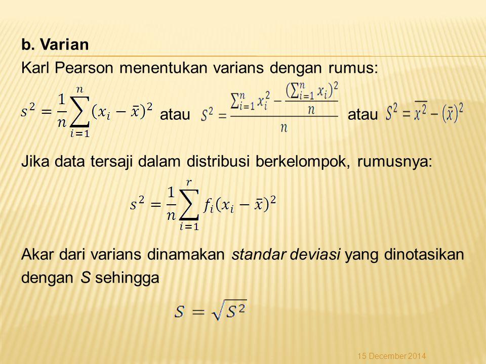 b. Varian Karl Pearson menentukan varians dengan rumus: atau atau Jika data tersaji dalam distribusi berkelompok, rumusnya: Akar dari varians dinamaka
