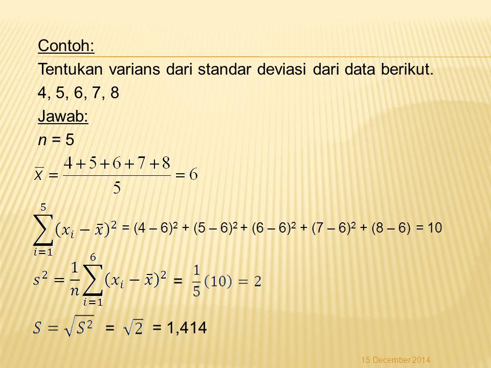 Contoh: Tentukan varians dari standar deviasi dari data berikut. 4, 5, 6, 7, 8 Jawab: n = 5 = = = (4 – 6) 2 + (5 – 6) 2 + (6 – 6) 2 + (7 – 6) 2 + (8 –