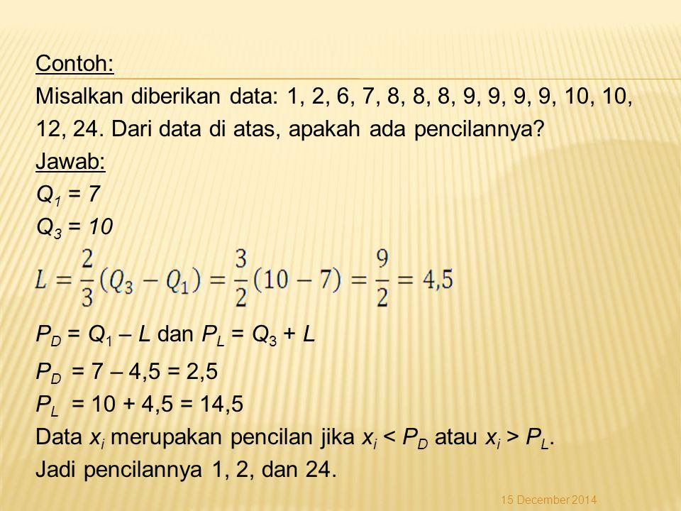 Contoh: Misalkan diberikan data: 1, 2, 6, 7, 8, 8, 8, 9, 9, 9, 9, 10, 10, 12, 24. Dari data di atas, apakah ada pencilannya? Jawab: Q 1 = 7 Q 3 = 10 P