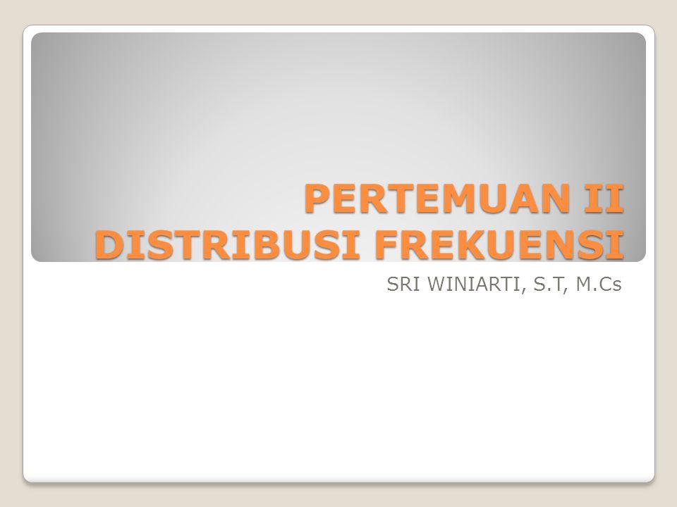 PERTEMUAN II DISTRIBUSI FREKUENSI SRI WINIARTI, S.T, M.Cs
