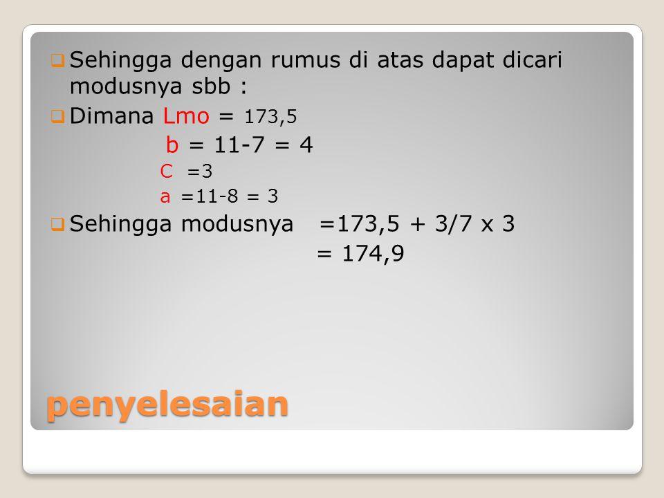 penyelesaian  Sehingga dengan rumus di atas dapat dicari modusnya sbb :  Dimana Lmo = 173,5 b = 11-7 = 4 C =3 a =11-8 = 3  Sehingga modusnya =173,5