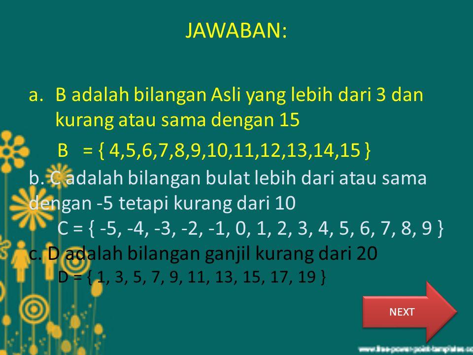 JAWABAN: a.B adalah bilangan Asli yang lebih dari 3 dan kurang atau sama dengan 15 B = { 4,5,6,7,8,9,10,11,12,13,14,15 } b. C adalah bilangan bulat le