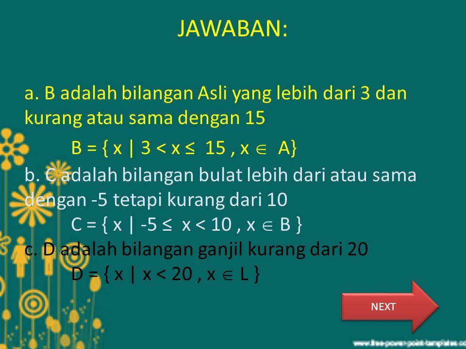 JAWABAN: a. B adalah bilangan Asli yang lebih dari 3 dan kurang atau sama dengan 15 B = { x | 3 < x ≤ 15, x  A} b. C adalah bilangan bulat lebih dari