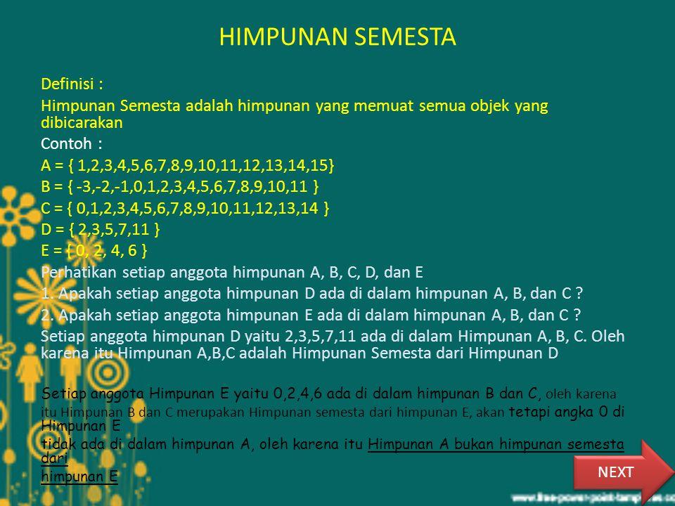 HIMPUNAN SEMESTA Definisi : Himpunan Semesta adalah himpunan yang memuat semua objek yang dibicarakan Contoh : A = { 1,2,3,4,5,6,7,8,9,10,11,12,13,14,