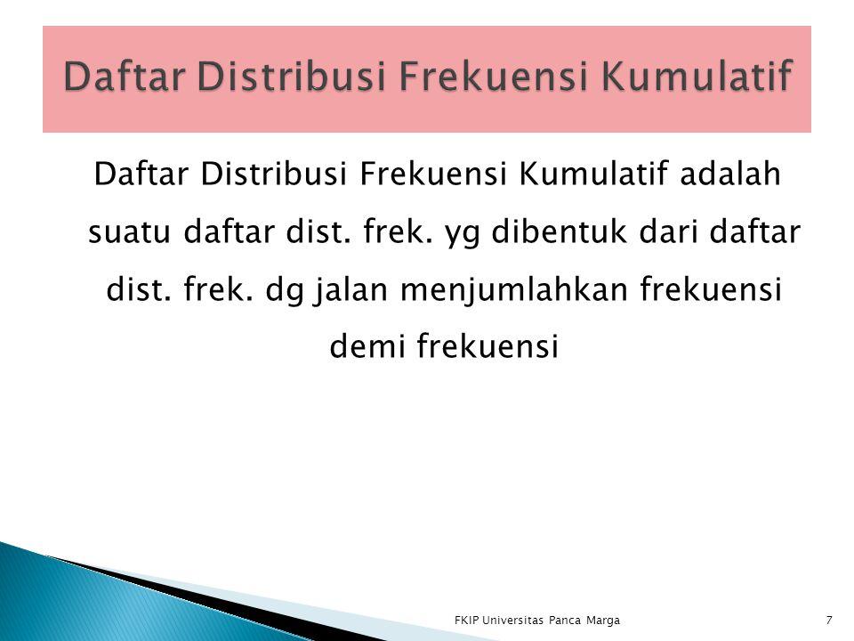 Daftar Distribusi Frekuensi Kumulatif adalah suatu daftar dist. frek. yg dibentuk dari daftar dist. frek. dg jalan menjumlahkan frekuensi demi frekuen