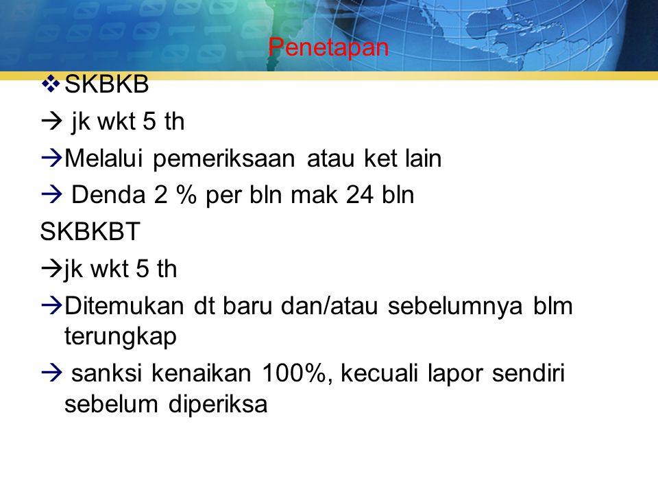 Penetapan  SKBKB  jk wkt 5 th  Melalui pemeriksaan atau ket lain  Denda 2 % per bln mak 24 bln SKBKBT  jk wkt 5 th  Ditemukan dt baru dan/atau sebelumnya blm terungkap  sanksi kenaikan 100%, kecuali lapor sendiri sebelum diperiksa