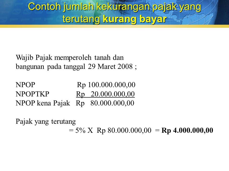 Contoh jumlah kekurangan pajak yang terutang kurang bayar Wajib Pajak memperoleh tanah dan bangunan pada tanggal 29 Maret 2008 ; NPOP Rp 100.000.000,00 NPOPTKP Rp 20.000.000,00 NPOP kena Pajak Rp 80.000.000,00 Pajak yang terutang = 5% X Rp 80.000.000,00 = Rp 4.000.000,00