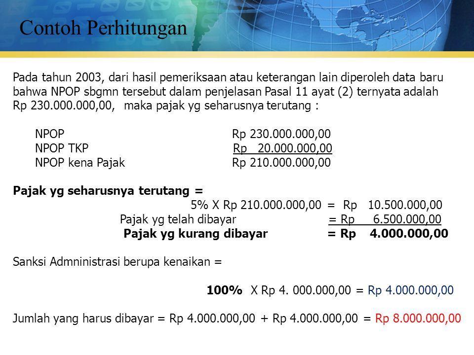 Contoh Perhitungan Pada tahun 2003, dari hasil pemeriksaan atau keterangan lain diperoleh data baru bahwa NPOP sbgmn tersebut dalam penjelasan Pasal 11 ayat (2) ternyata adalah Rp 230.000.000,00, maka pajak yg seharusnya terutang : NPOP Rp 230.000.000,00 NPOP TKP Rp 20.000.000,00 NPOP kena Pajak Rp 210.000.000,00 Pajak yg seharusnya terutang = 5% X Rp 210.000.000,00 = Rp 10.500.000,00 Pajak yg telah dibayar = Rp 6.500.000,00 Pajak yg kurang dibayar = Rp 4.000.000,00 Sanksi Admninistrasi berupa kenaikan = 100% X Rp 4.