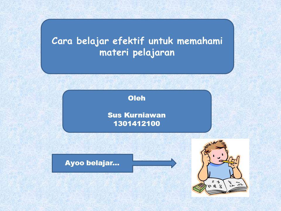 Cara belajar efektif untuk memahami materi pelajaran Oleh Sus Kurniawan 1301412100 Ayoo belajar...