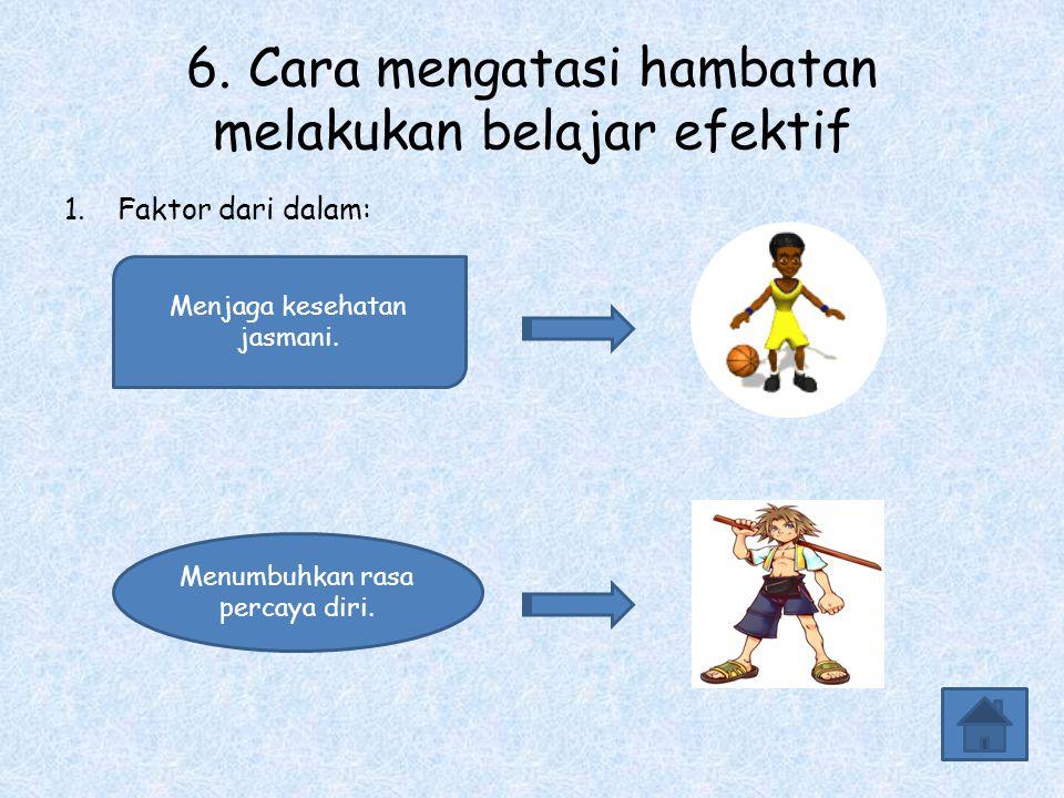 6. Cara mengatasi hambatan melakukan belajar efektif 1.Faktor dari dalam: Menjaga kesehatan jasmani. Menumbuhkan rasa percaya diri.