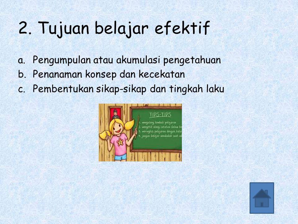 2. Tujuan belajar efektif a.Pengumpulan atau akumulasi pengetahuan b.Penanaman konsep dan kecekatan c.Pembentukan sikap-sikap dan tingkah laku