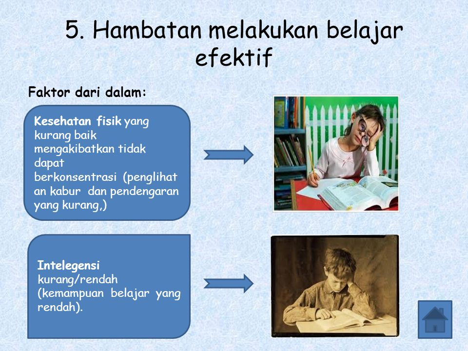 5. Hambatan melakukan belajar efektif Faktor dari dalam: Kesehatan fisik yang kurang baik mengakibatkan tidak dapat berkonsentrasi (penglihat an kabur