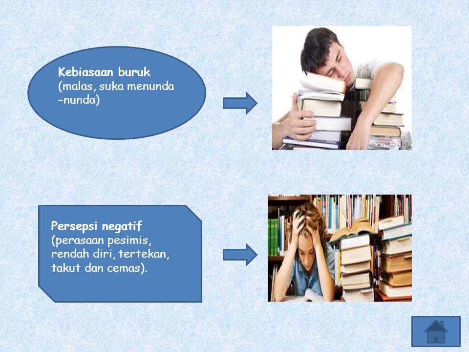 Kebiasaan buruk (malas, suka menunda –nunda) Persepsi negatif (perasaan pesimis, rendah diri, tertekan, takut dan cemas).