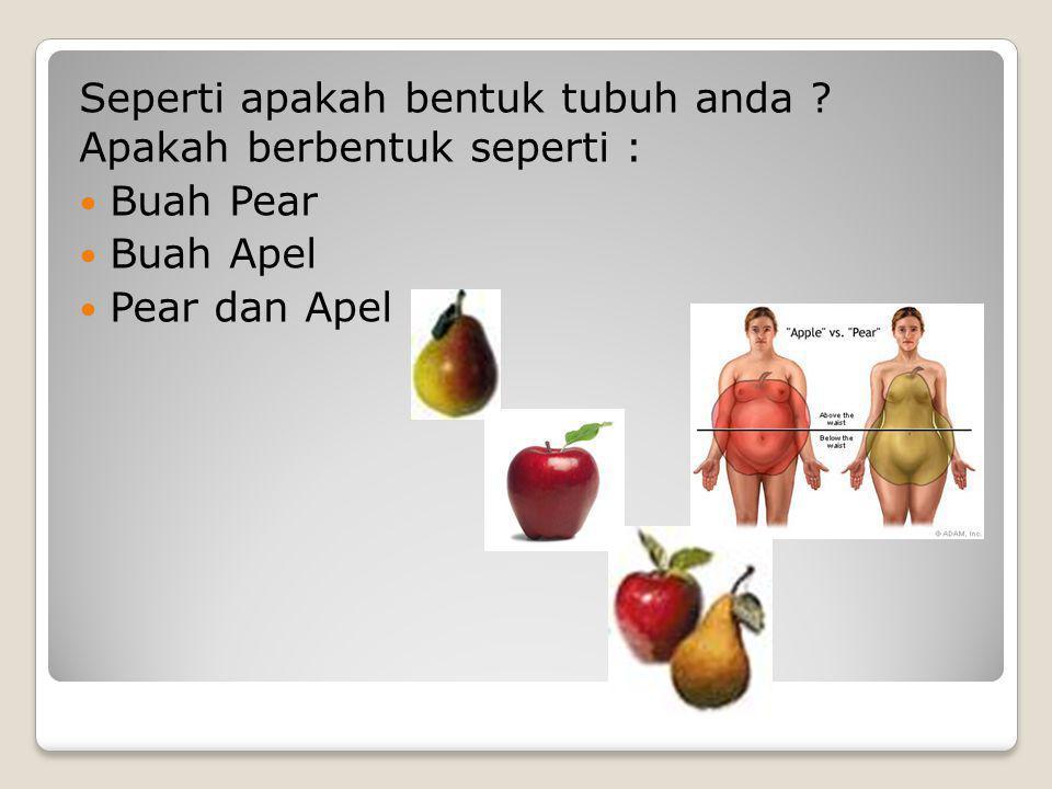 Seperti apakah bentuk tubuh anda ? Apakah berbentuk seperti : Buah Pear Buah Apel Pear dan Apel