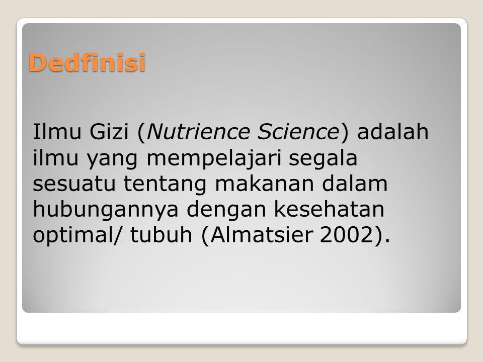 Dedfinisi Ilmu Gizi (Nutrience Science) adalah ilmu yang mempelajari segala sesuatu tentang makanan dalam hubungannya dengan kesehatan optimal/ tubuh
