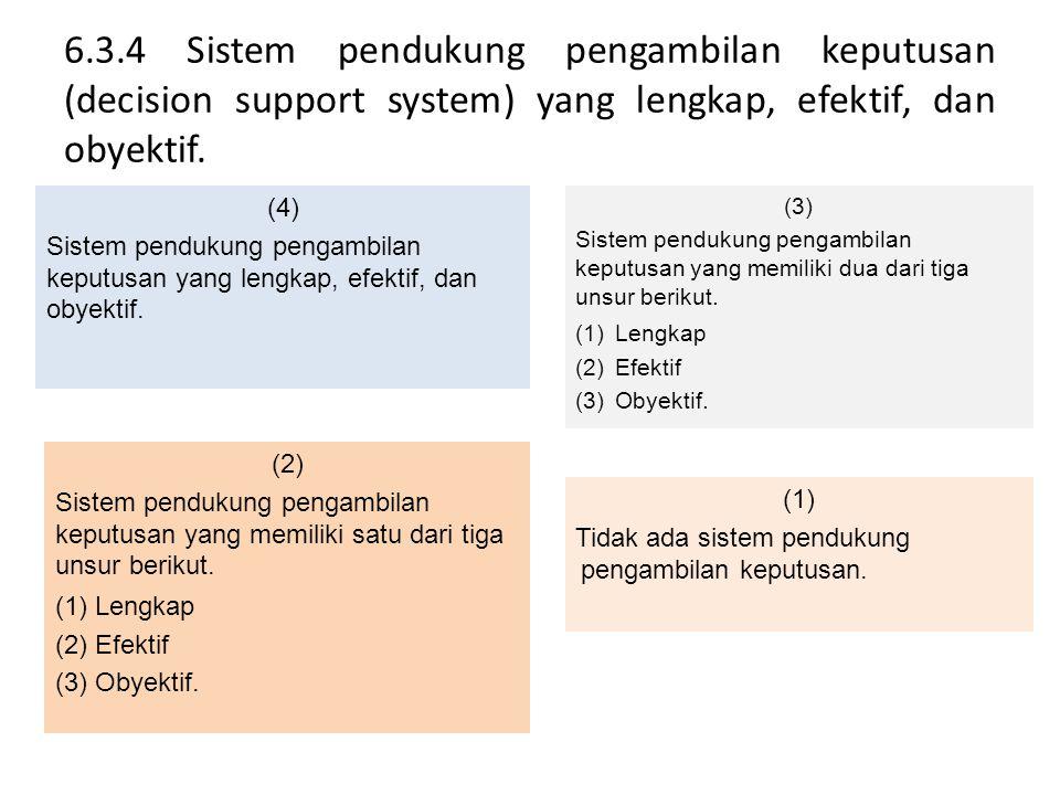 6.3.4 Sistem pendukung pengambilan keputusan (decision support system) yang lengkap, efektif, dan obyektif. (4) Sistem pendukung pengambilan keputusan