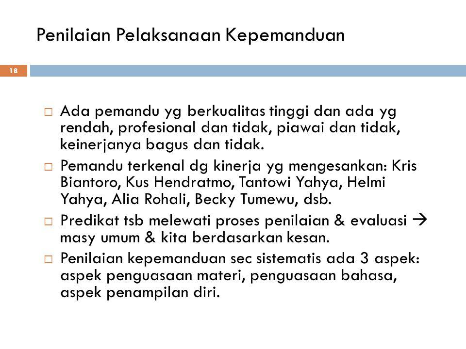 Penilaian Pelaksanaan Kepemanduan 18  Ada pemandu yg berkualitas tinggi dan ada yg rendah, profesional dan tidak, piawai dan tidak, keinerjanya bagus