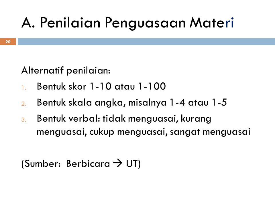 A. Penilaian Penguasaan Materi 20 Alternatif penilaian: 1. Bentuk skor 1-10 atau 1-100 2. Bentuk skala angka, misalnya 1-4 atau 1-5 3. Bentuk verbal: