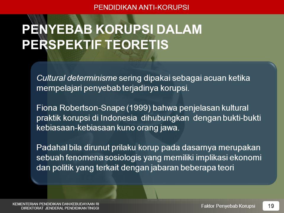 PENDIDIKAN ANTI-KORUPSI KEMENTERIAN PENDIDIKAN DAN KEBUDAYAAN RI DIREKTORAT JENDERAL PENDIDIKAN TINGGI 19 Faktor Penyebab Korupsi PENYEBAB KORUPSI DALAM PERSPEKTIF TEORETIS Cultural determinisme sering dipakai sebagai acuan ketika mempelajari penyebab terjadinya korupsi.