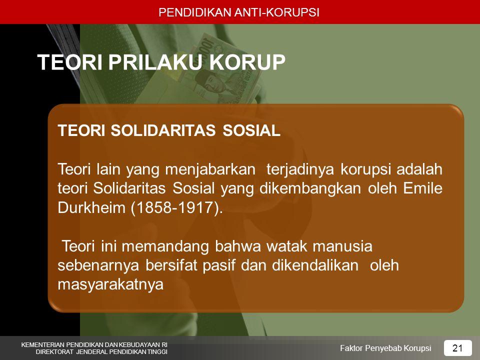 PENDIDIKAN ANTI-KORUPSI KEMENTERIAN PENDIDIKAN DAN KEBUDAYAAN RI DIREKTORAT JENDERAL PENDIDIKAN TINGGI 21 Faktor Penyebab Korupsi TEORI PRILAKU KORUP TEORI SOLIDARITAS SOSIAL Teori lain yang menjabarkan terjadinya korupsi adalah teori Solidaritas Sosial yang dikembangkan oleh Emile Durkheim (1858-1917).