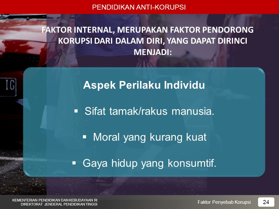 PENDIDIKAN ANTI-KORUPSI KEMENTERIAN PENDIDIKAN DAN KEBUDAYAAN RI DIREKTORAT JENDERAL PENDIDIKAN TINGGI 24 Faktor Penyebab Korupsi FAKTOR INTERNAL, MERUPAKAN FAKTOR PENDORONG KORUPSI DARI DALAM DIRI, YANG DAPAT DIRINCI MENJADI: Aspek Perilaku Individu  Sifat tamak/rakus manusia.