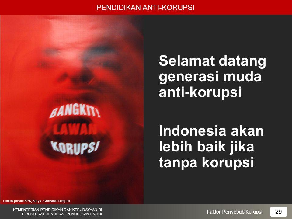PENDIDIKAN ANTI-KORUPSI KEMENTERIAN PENDIDIKAN DAN KEBUDAYAAN RI DIREKTORAT JENDERAL PENDIDIKAN TINGGI 29 Faktor Penyebab Korupsi Selamat datang generasi muda anti-korupsi Indonesia akan lebih baik jika tanpa korupsi Lomba poster KPK, Karya : Christian Tumpak