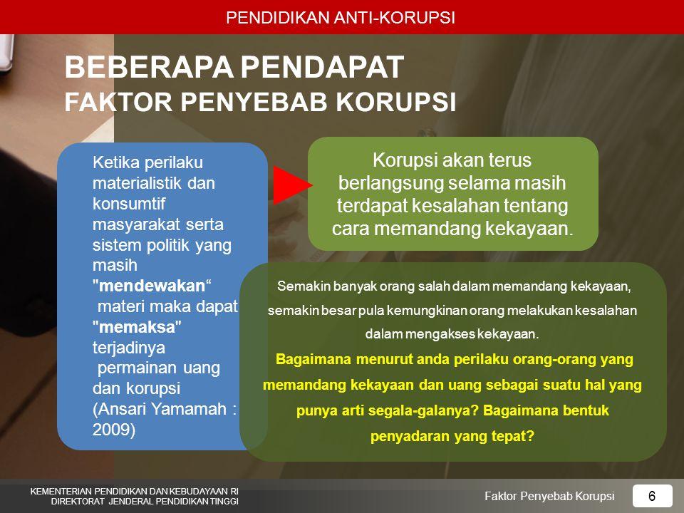 PENDIDIKAN ANTI-KORUPSI KEMENTERIAN PENDIDIKAN DAN KEBUDAYAAN RI DIREKTORAT JENDERAL PENDIDIKAN TINGGI 6 Faktor Penyebab Korupsi Korupsi akan terus berlangsung selama masih terdapat kesalahan tentang cara memandang kekayaan.