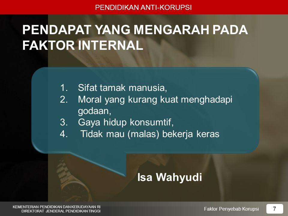 PENDIDIKAN ANTI-KORUPSI KEMENTERIAN PENDIDIKAN DAN KEBUDAYAAN RI DIREKTORAT JENDERAL PENDIDIKAN TINGGI 7 Faktor Penyebab Korupsi PENDAPAT YANG MENGARAH PADA FAKTOR INTERNAL 1.Sifat tamak manusia, 2.Moral yang kurang kuat menghadapi godaan, 3.Gaya hidup konsumtif, 4.
