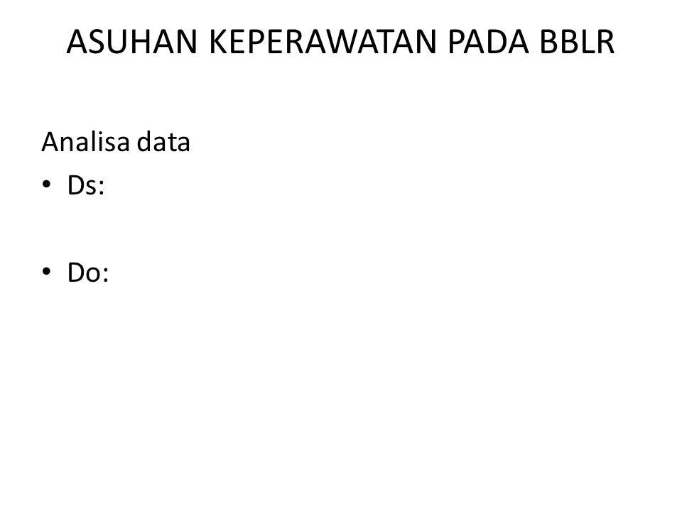 ASUHAN KEPERAWATAN PADA BBLR Analisa data Ds: Do: