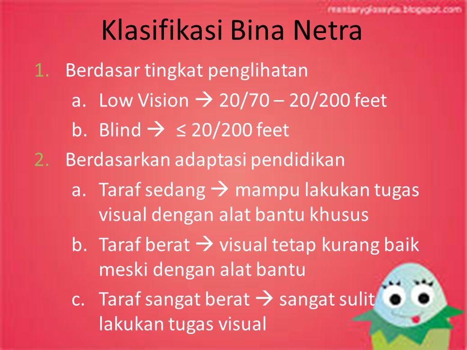 Klasifikasi Bina Netra 1.Berdasar tingkat penglihatan a.Low Vision  20/70 – 20/200 feet b.Blind  ≤ 20/200 feet 2.Berdasarkan adaptasi pendidikan a.T