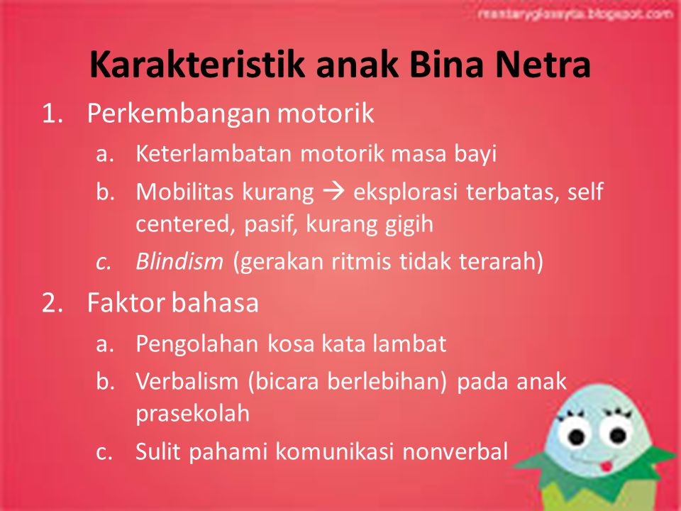 Karakteristik anak Bina Netra 1.Perkembangan motorik a.Keterlambatan motorik masa bayi b.Mobilitas kurang  eksplorasi terbatas, self centered, pasif,