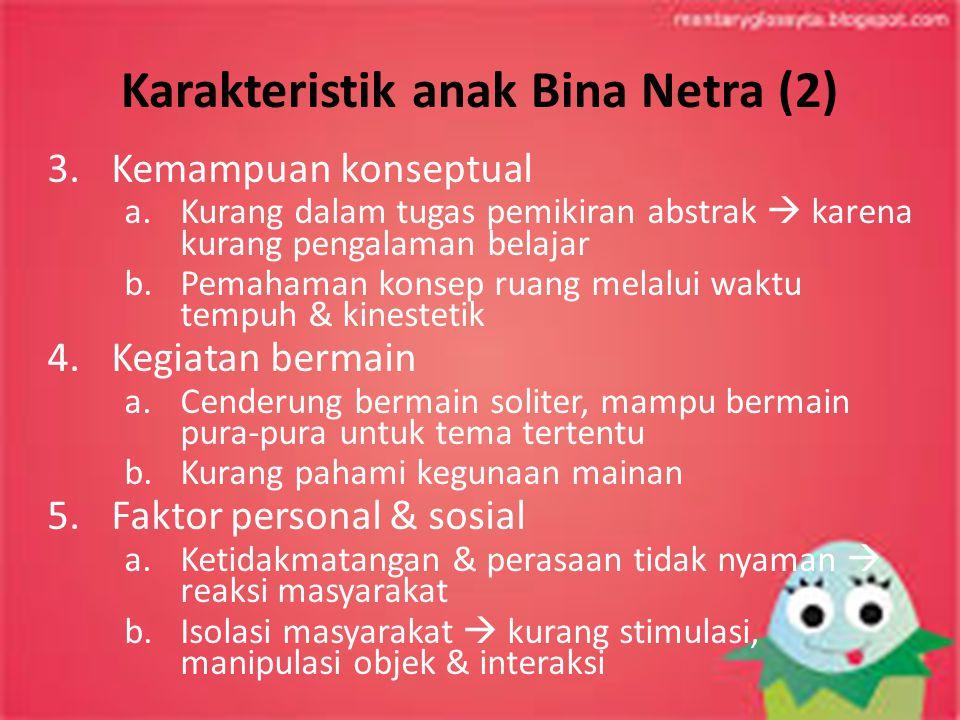 Karakteristik anak Bina Netra (2) 3.Kemampuan konseptual a.Kurang dalam tugas pemikiran abstrak  karena kurang pengalaman belajar b.Pemahaman konsep