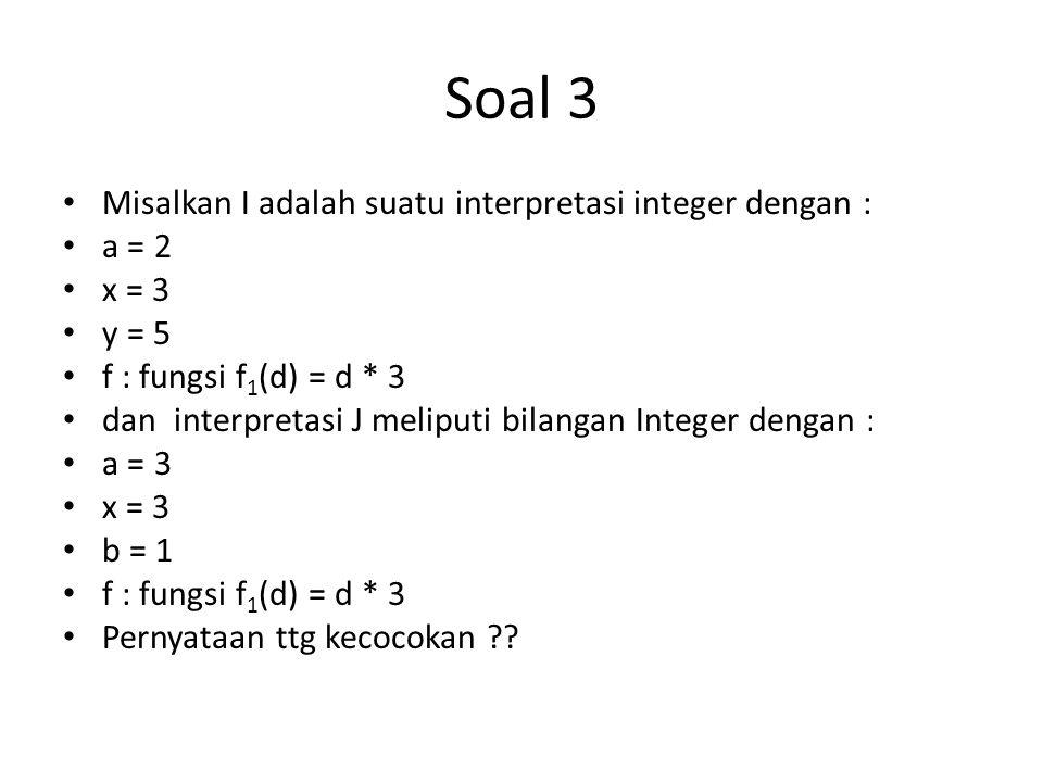 Soal 3 Misalkan I adalah suatu interpretasi integer dengan : a = 2 x = 3 y = 5 f : fungsi f 1 (d) = d * 3 dan interpretasi J meliputi bilangan Integer dengan : a = 3 x = 3 b = 1 f : fungsi f 1 (d) = d * 3 Pernyataan ttg kecocokan ??
