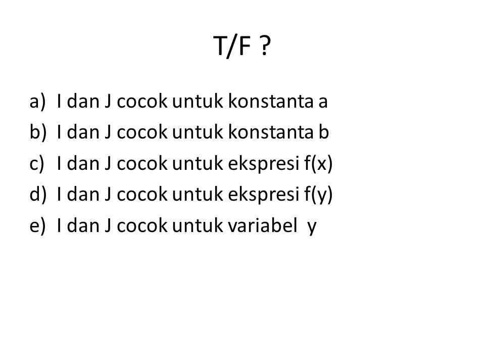 T/F ? a)I dan J cocok untuk konstanta a b)I dan J cocok untuk konstanta b c)I dan J cocok untuk ekspresi f(x) d)I dan J cocok untuk ekspresi f(y) e)I