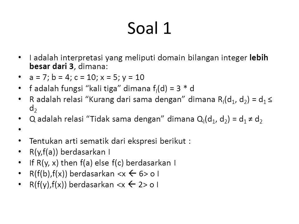 Soal 1 I adalah interpretasi yang meliputi domain bilangan integer lebih besar dari 3, dimana: a = 7; b = 4; c = 10; x = 5; y = 10 f adalah fungsi kali tiga dimana f I (d) = 3 * d R adalah relasi Kurang dari sama dengan dimana R I (d 1, d 2 ) = d 1 ≤ d 2 Q adalah relasi Tidak sama dengan dimana Q I (d 1, d 2 ) = d 1 ≠ d 2 Tentukan arti sematik dari ekspresi berikut : R(y,f(a)) berdasarkan I If R(y, x) then f(a) else f(c) berdasarkan I R(f(b),f(x)) berdasarkan o I R(f(y),f(x)) berdasarkan o I
