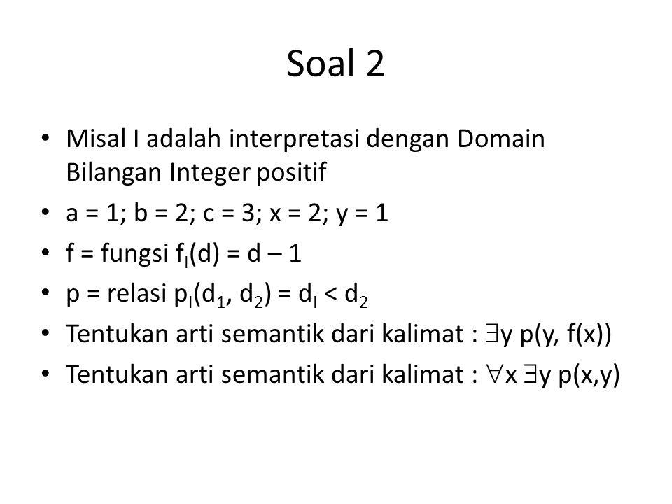 Soal 2 Misal I adalah interpretasi dengan Domain Bilangan Integer positif a = 1; b = 2; c = 3; x = 2; y = 1 f = fungsi f I (d) = d – 1 p = relasi p I (d 1, d 2 ) = d I < d 2 Tentukan arti semantik dari kalimat :  y p(y, f(x)) Tentukan arti semantik dari kalimat :  x  y p(x,y)
