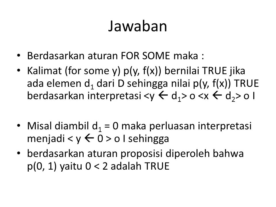 Jawaban Berdasarkan aturan FOR SOME maka : Kalimat (for some y) p(y, f(x)) bernilai TRUE jika ada elemen d 1 dari D sehingga nilai p(y, f(x)) TRUE berdasarkan interpretasi o o I Misal diambil d 1 = 0 maka perluasan interpretasi menjadi o I sehingga berdasarkan aturan proposisi diperoleh bahwa p(0, 1) yaitu 0 < 2 adalah TRUE