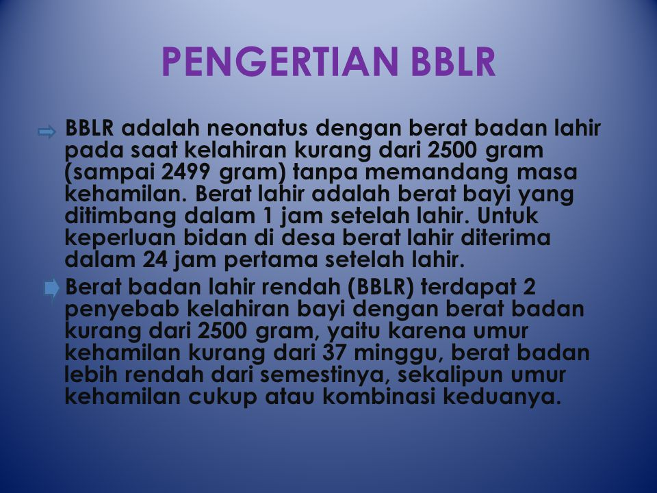 PENGERTIAN BBLR BBLR adalah neonatus dengan berat badan lahir pada saat kelahiran kurang dari 2500 gram (sampai 2499 gram) tanpa memandang masa kehamilan.