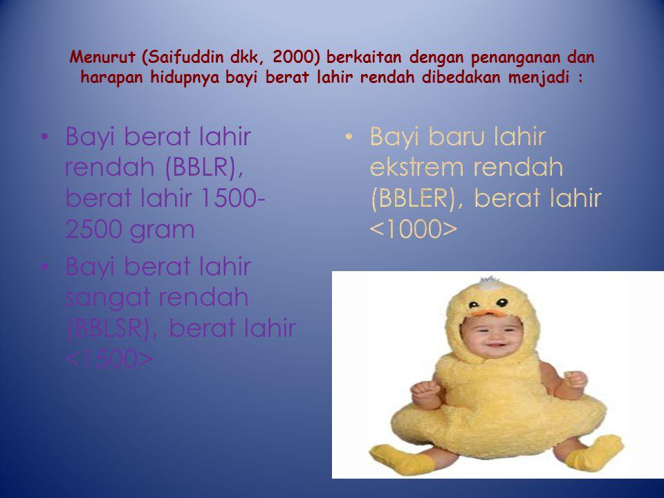 Menurut (Saifuddin dkk, 2000) berkaitan dengan penanganan dan harapan hidupnya bayi berat lahir rendah dibedakan menjadi : Bayi berat lahir rendah (BBLR), berat lahir 1500- 2500 gram Bayi berat lahir sangat rendah (BBLSR), berat lahir