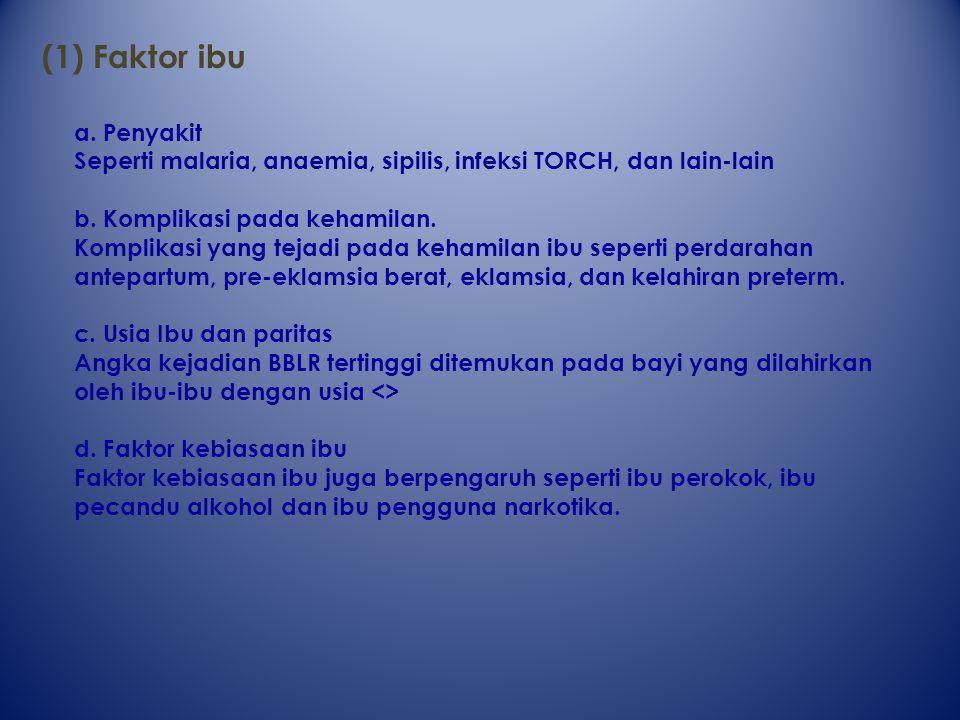 (1) Faktor ibu a.Penyakit Seperti malaria, anaemia, sipilis, infeksi TORCH, dan lain-lain b.