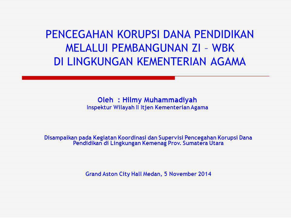 PENCEGAHAN KORUPSI DANA PENDIDIKAN MELALUI PEMBANGUNAN ZI – WBK DI LINGKUNGAN KEMENTERIAN AGAMA Oleh : Hilmy Muhammadiyah Inspektur Wilayah II Itjen K