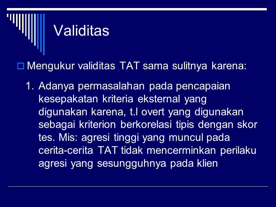 Validitas  Mengukur validitas TAT sama sulitnya karena: 1.Adanya permasalahan pada pencapaian kesepakatan kriteria eksternal yang digunakan karena, t