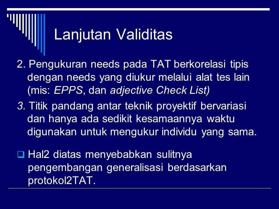 Lanjutan Validitas 2. Pengukuran needs pada TAT berkorelasi tipis dengan needs yang diukur melalui alat tes lain (mis: EPPS, dan adjective Check List)