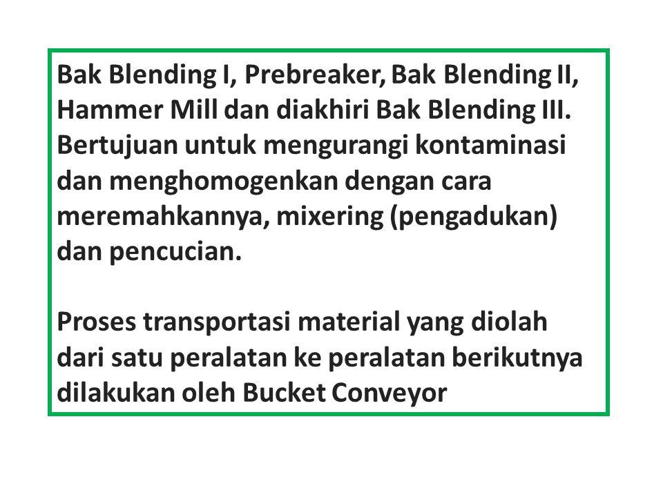 Bak Blending I, Prebreaker, Bak Blending II, Hammer Mill dan diakhiri Bak Blending III. Bertujuan untuk mengurangi kontaminasi dan menghomogenkan deng
