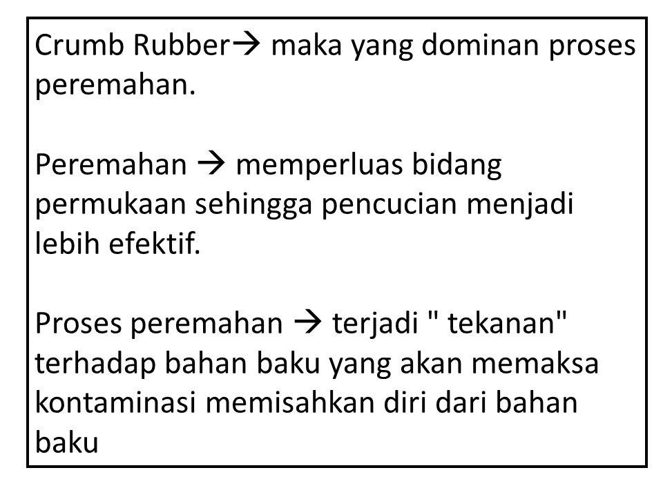 Crumb Rubber  maka yang dominan proses peremahan. Peremahan  memperluas bidang permukaan sehingga pencucian menjadi lebih efektif. Proses peremahan