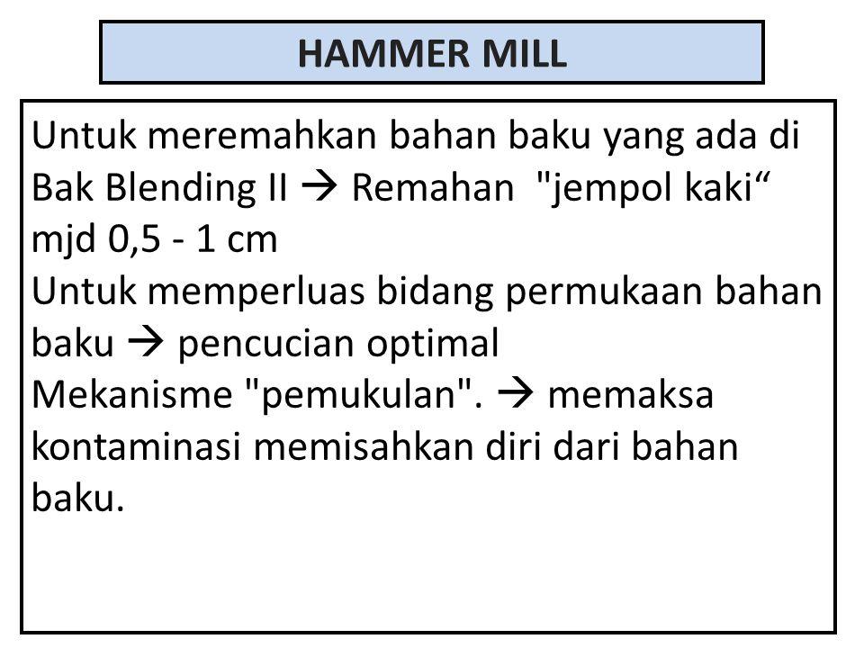 HAMMER MILL Untuk meremahkan bahan baku yang ada di Bak Blending II  Remahan jempol kaki mjd 0,5 - 1 cm Untuk memperluas bidang permukaan bahan baku  pencucian optimal Mekanisme pemukulan .