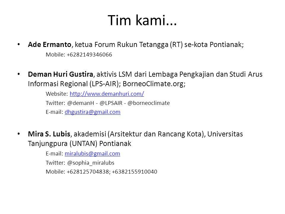 Tim kami... Ade Ermanto, ketua Forum Rukun Tetangga (RT) se-kota Pontianak; Mobile: +6282149346066 Deman Huri Gustira, aktivis LSM dari Lembaga Pengka