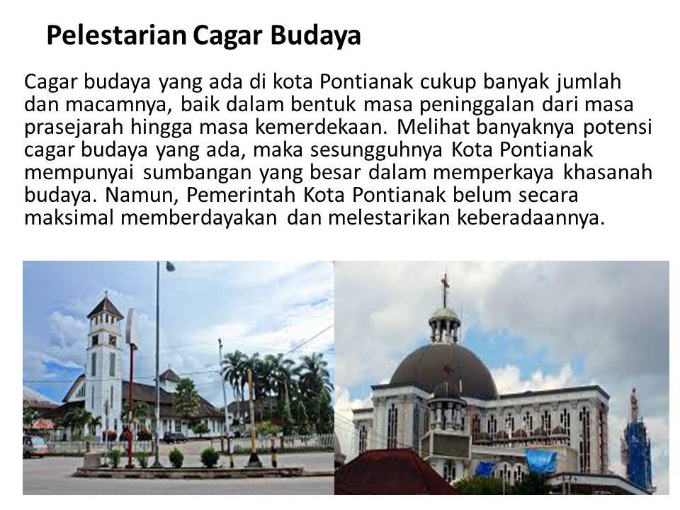Pelestarian Cagar Budaya Cagar budaya yang ada di kota Pontianak cukup banyak jumlah dan macamnya, baik dalam bentuk masa peninggalan dari masa prasej